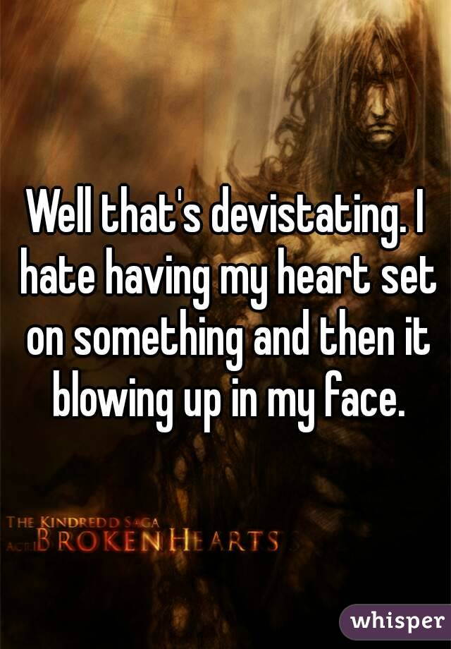 Well that's devistating. I hate having my heart set on something and then it blowing up in my face.