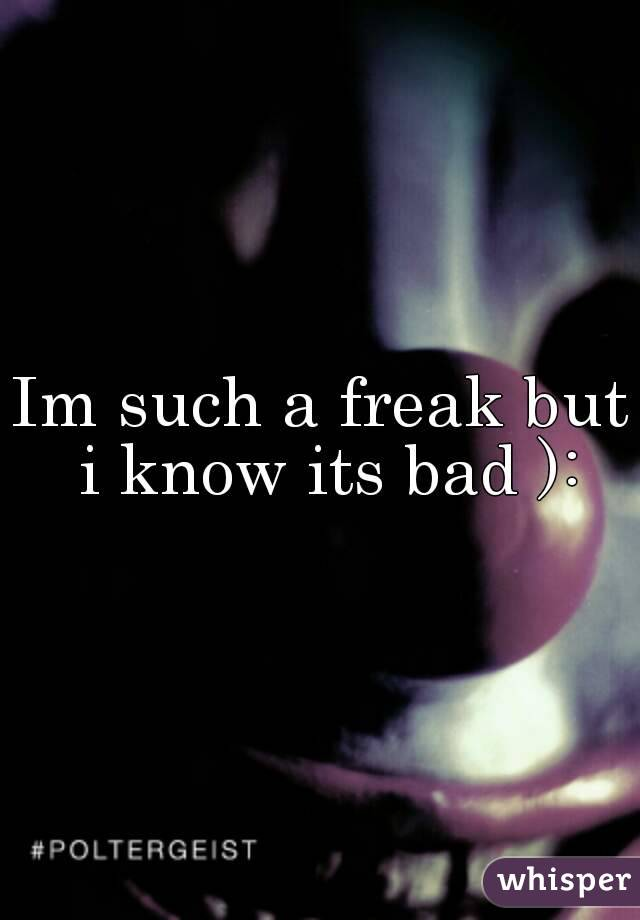 Im such a freak but i know its bad ):