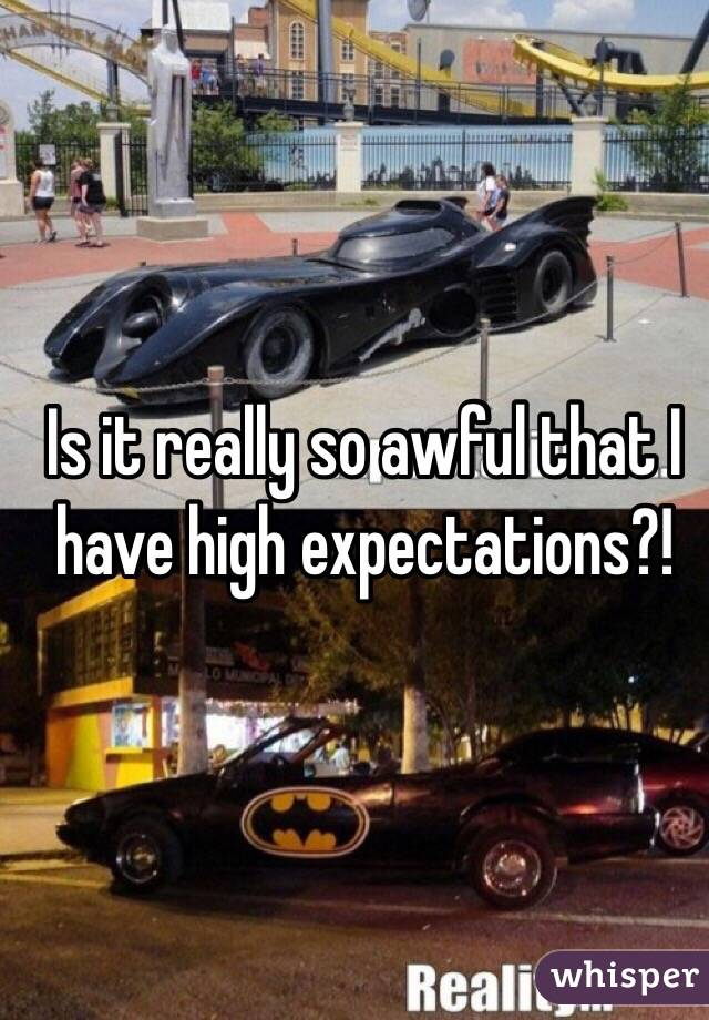 Is it really so awful that I have high expectations?!