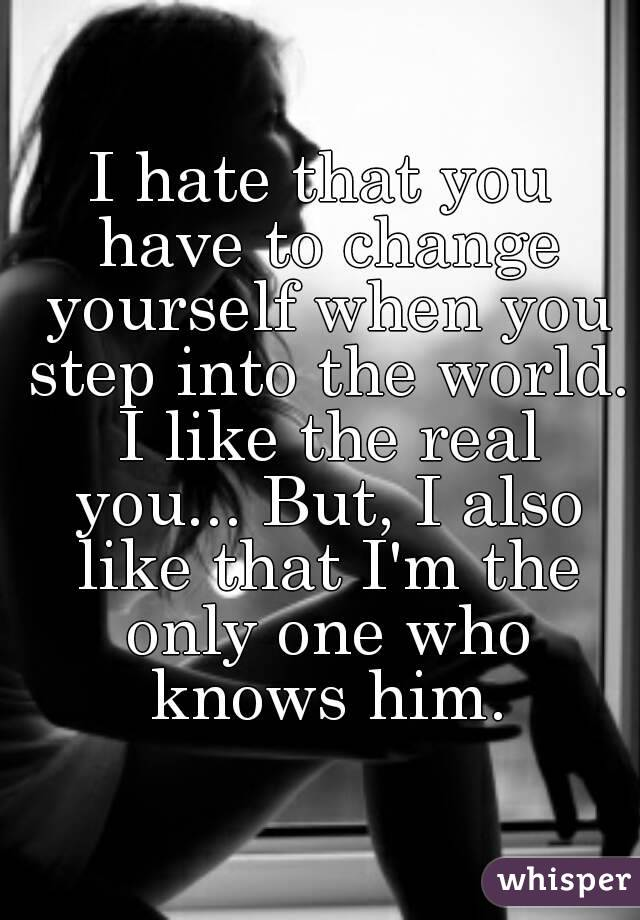 I hate that you have to change yourself when you step into the world. I like the real you... But, I also like that I'm the only one who knows him.