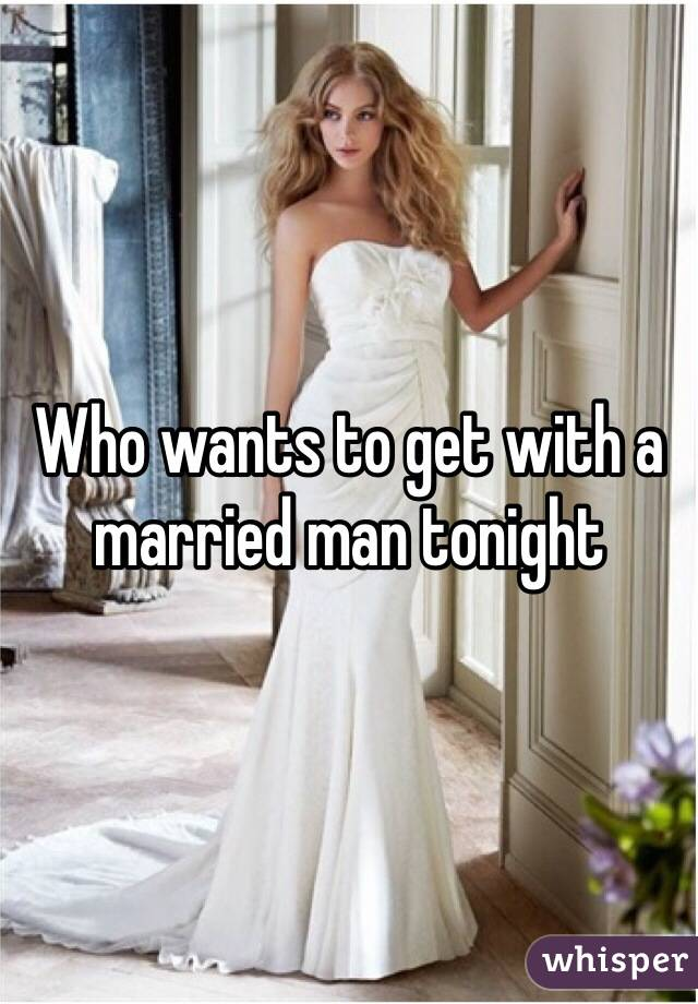 Who wants to get with a married man tonight