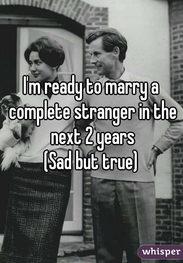 I'm ready to marry a complete stranger in the next 2 years (Sad but true)