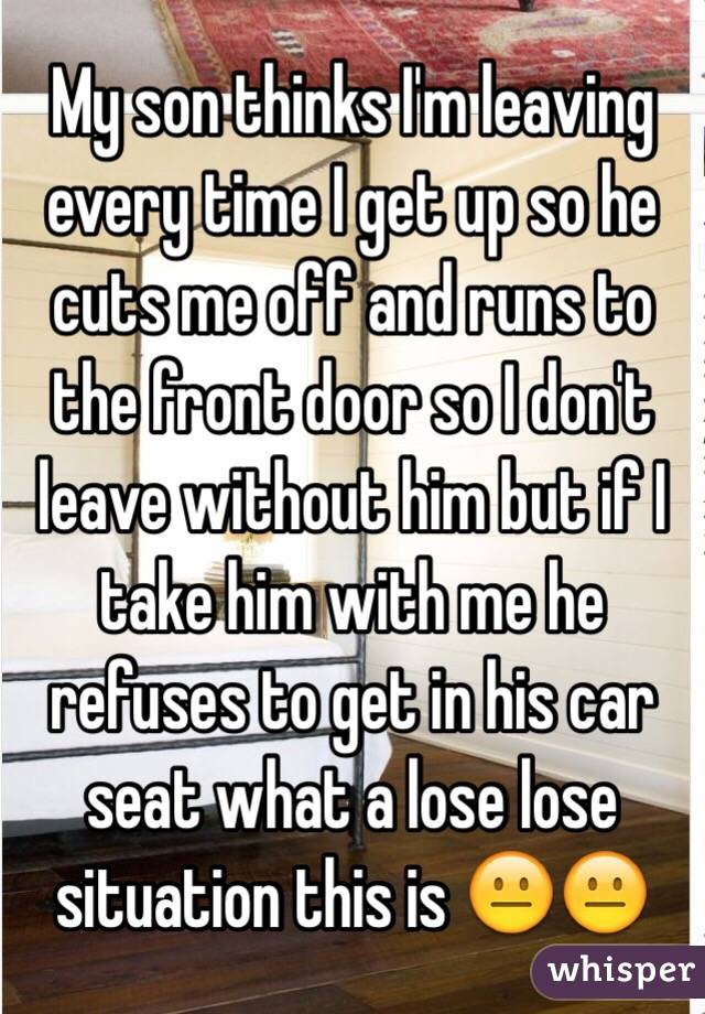 My son thinks I'm leaving every time I get up so he cuts me off and runs to the front door so I don't leave without him but if I take him with me he refuses to get in his car seat what a lose lose situation this is 😐😐