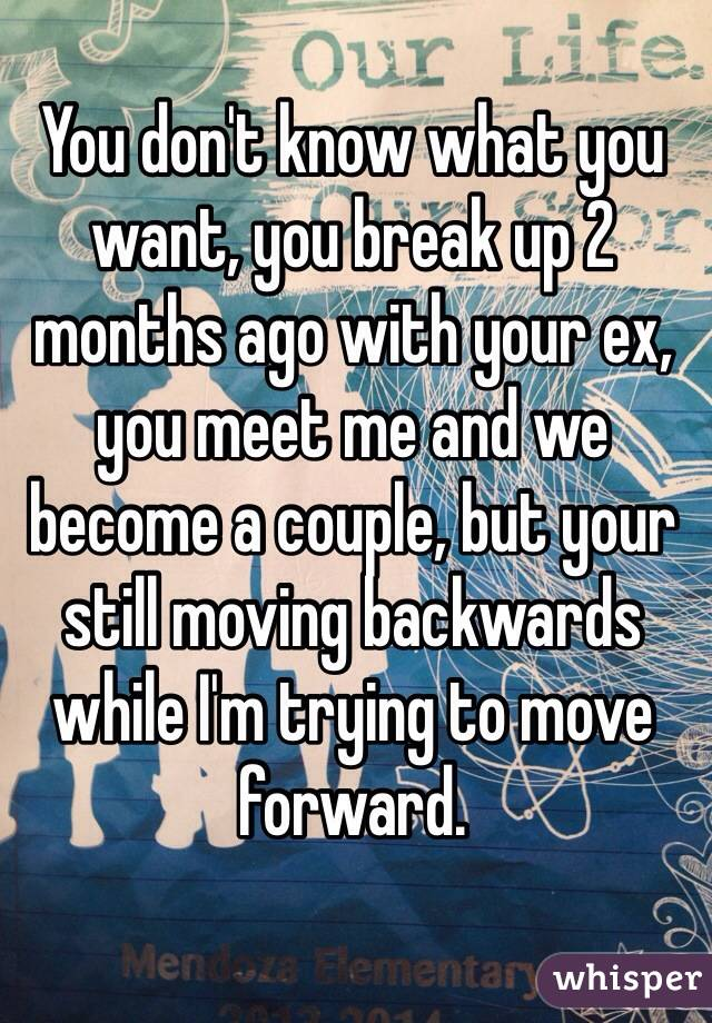 You don't know what you want, you break up 2 months ago with your ex, you meet me and we become a couple, but your still moving backwards while I'm trying to move forward.