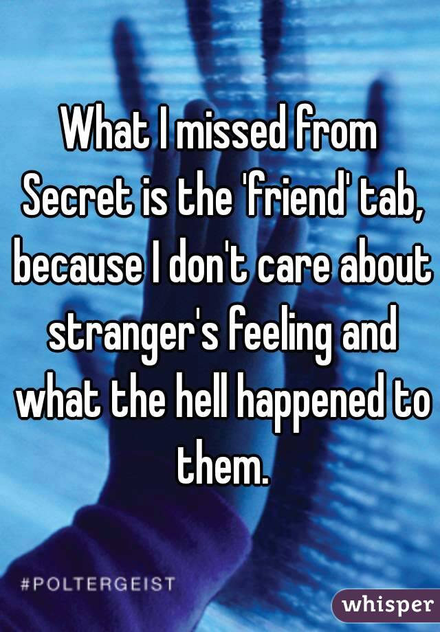 What I missed from Secret is the 'friend' tab, because I don't care about stranger's feeling and what the hell happened to them.