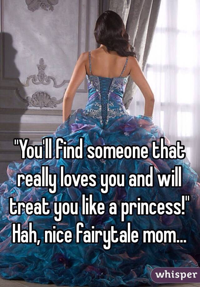 """You'll find someone that really loves you and will treat you like a princess!"" Hah, nice fairytale mom..."