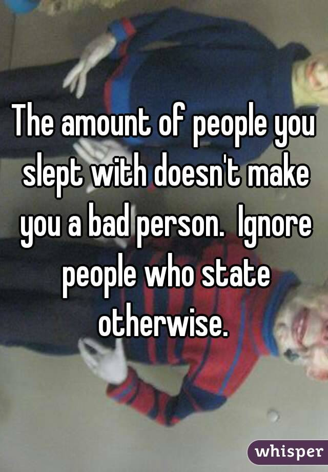 The amount of people you slept with doesn't make you a bad person.  Ignore people who state otherwise.