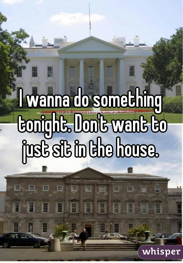 I wanna do something tonight. Don't want to just sit in the house.