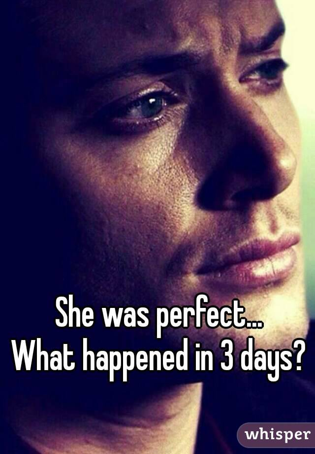She was perfect... What happened in 3 days?