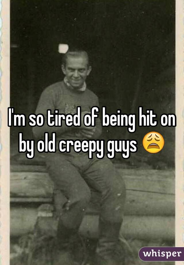 I'm so tired of being hit on by old creepy guys 😩