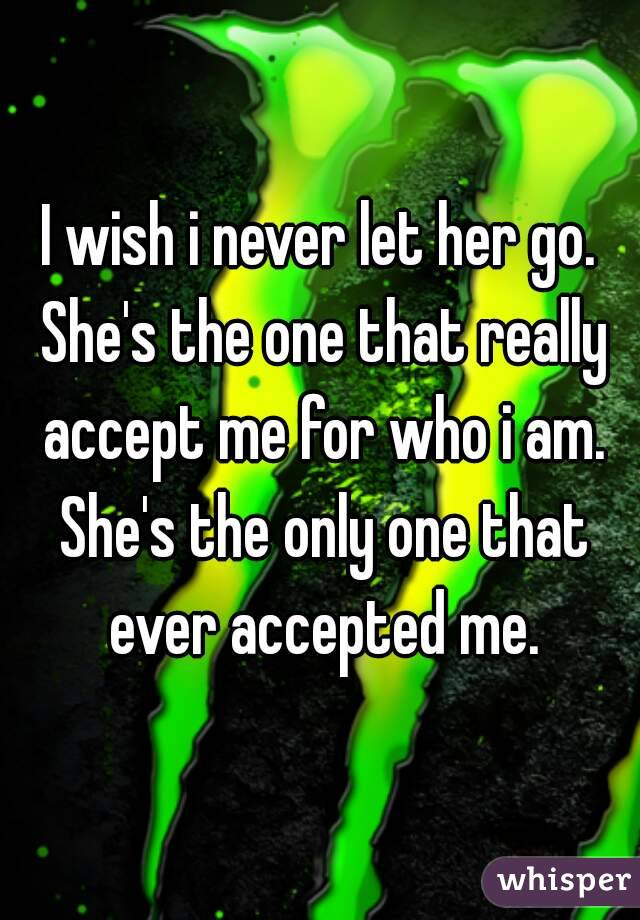 I wish i never let her go. She's the one that really accept me for who i am. She's the only one that ever accepted me.