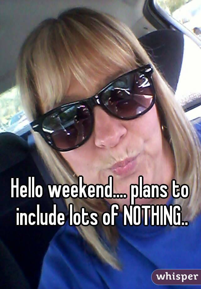 Hello weekend.... plans to include lots of NOTHING..