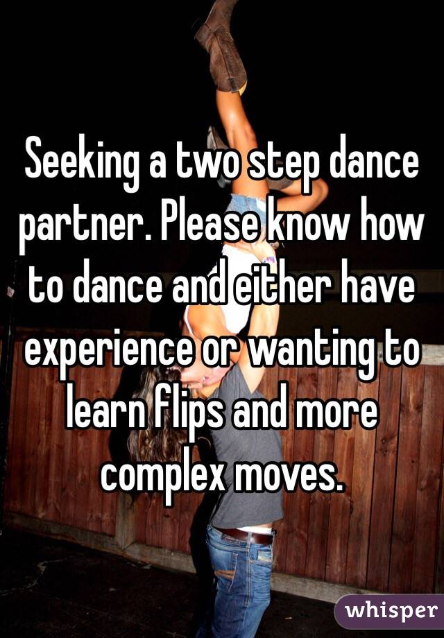 Seeking a two step dance partner. Please know how to dance and either have experience or wanting to learn flips and more complex moves.