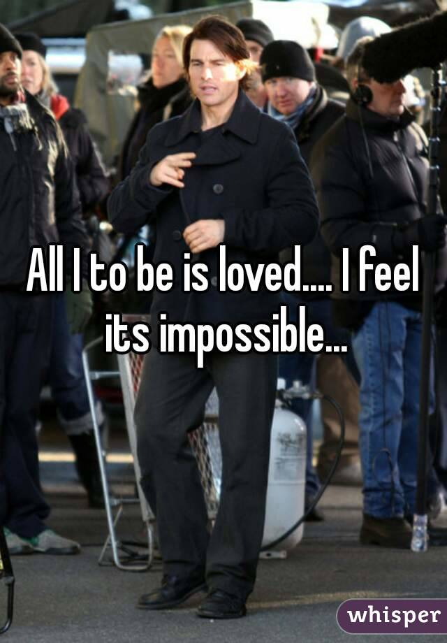 All I to be is loved.... I feel its impossible...