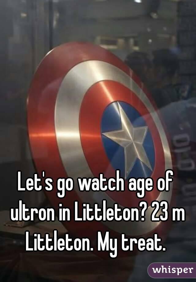 Let's go watch age of ultron in Littleton? 23 m Littleton. My treat.