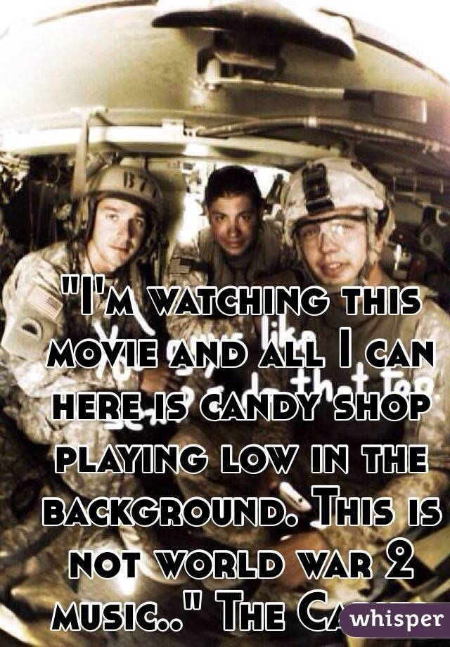 """""""I'm watching this movie and all I can here is candy shop playing low in the background. This is not world war 2 music.."""" The Carny."""