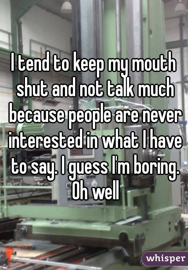 I tend to keep my mouth shut and not talk much because people are never interested in what I have to say. I guess I'm boring. Oh well