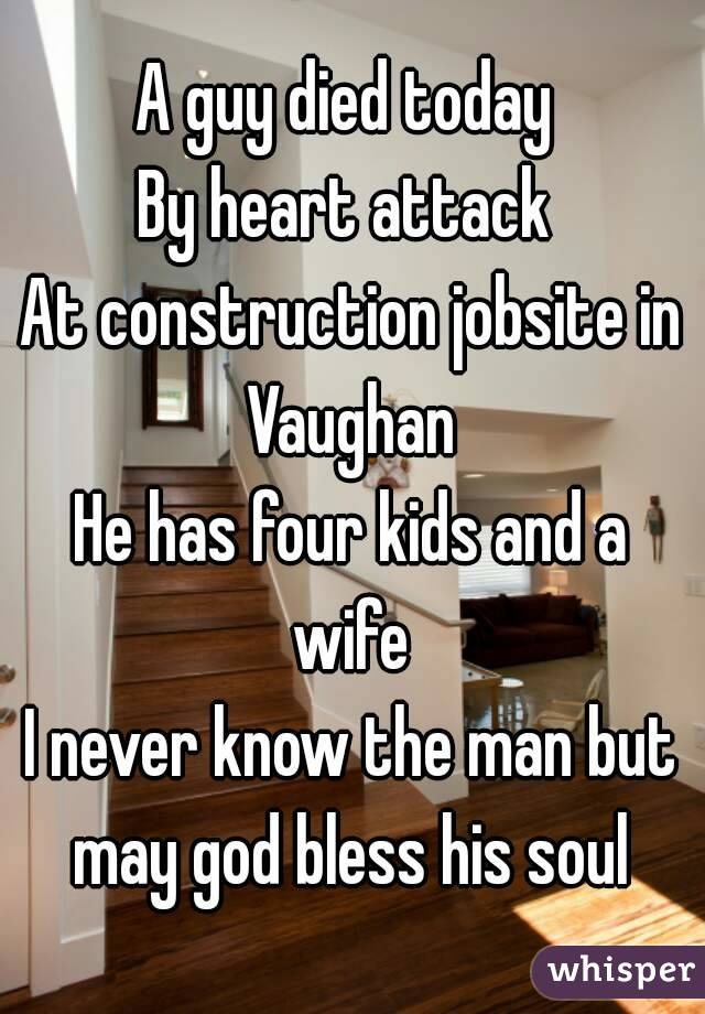 A guy died today  By heart attack  At construction jobsite in Vaughan  He has four kids and a wife  I never know the man but may god bless his soul