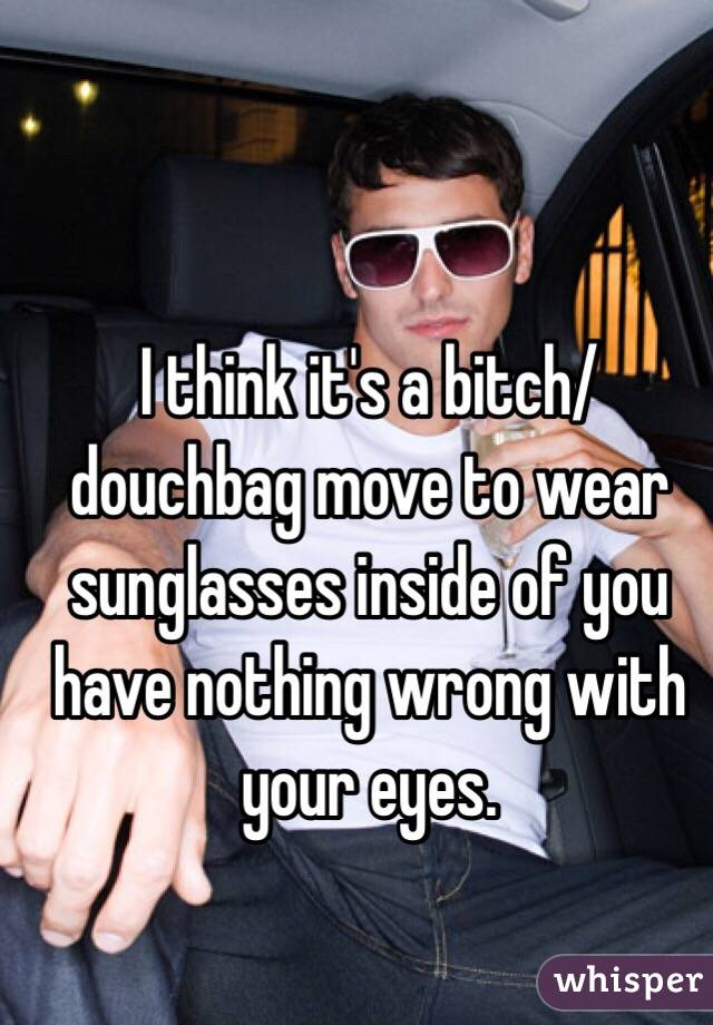 I think it's a bitch/douchbag move to wear sunglasses inside of you have nothing wrong with your eyes.