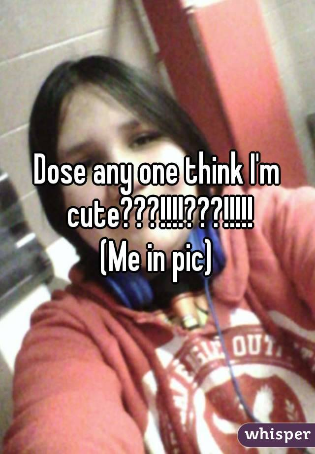 Dose any one think I'm cute???!!!!???!!!!! (Me in pic)