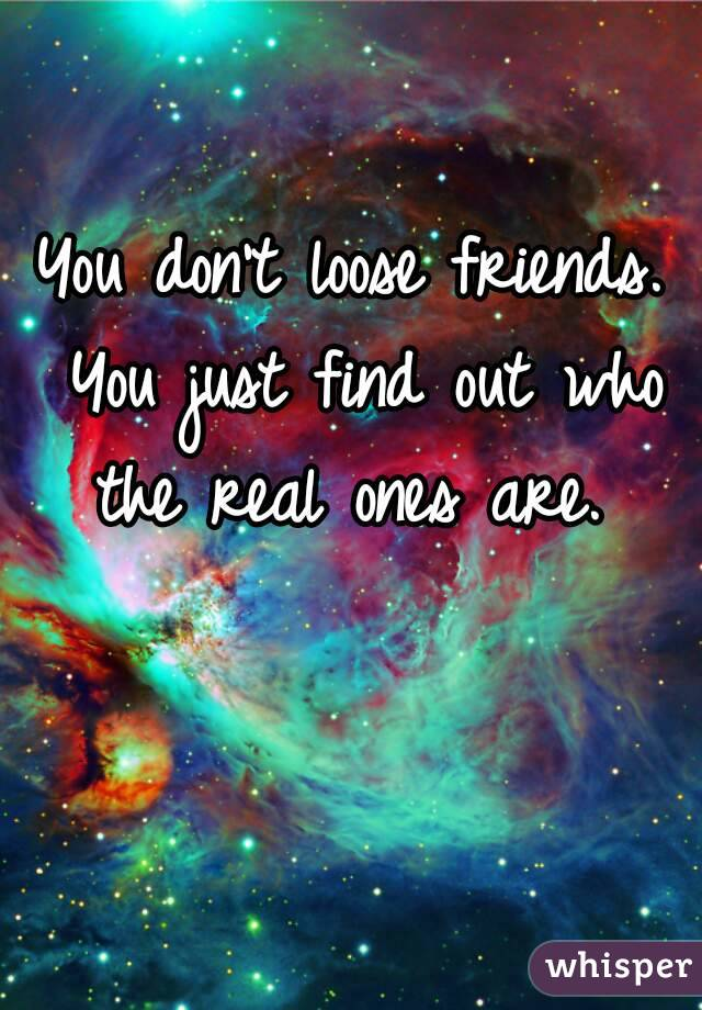 You don't loose friends. You just find out who the real ones are.
