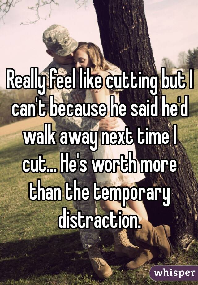 Really feel like cutting but I can't because he said he'd walk away next time I cut... He's worth more than the temporary distraction.