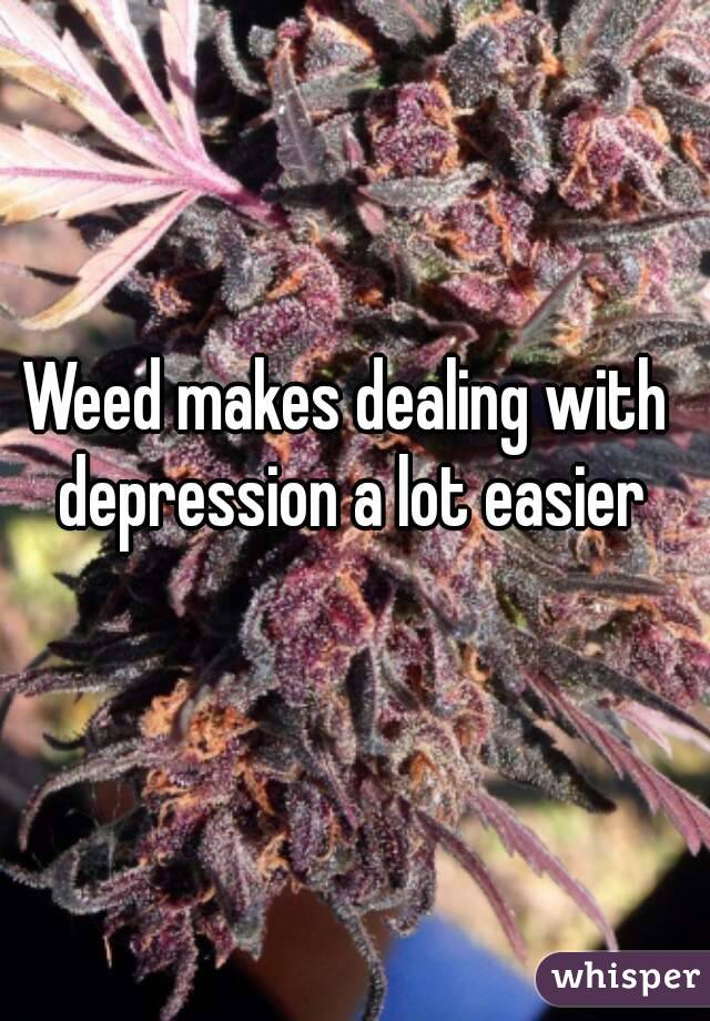 Weed makes dealing with depression a lot easier
