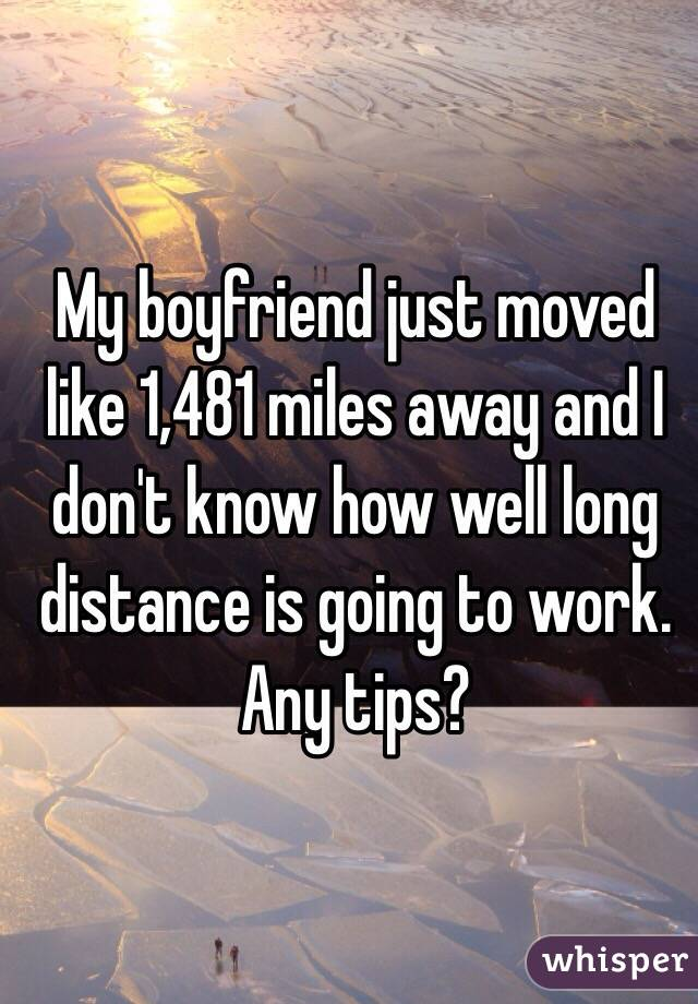 My boyfriend just moved like 1,481 miles away and I don't know how well long distance is going to work. Any tips?