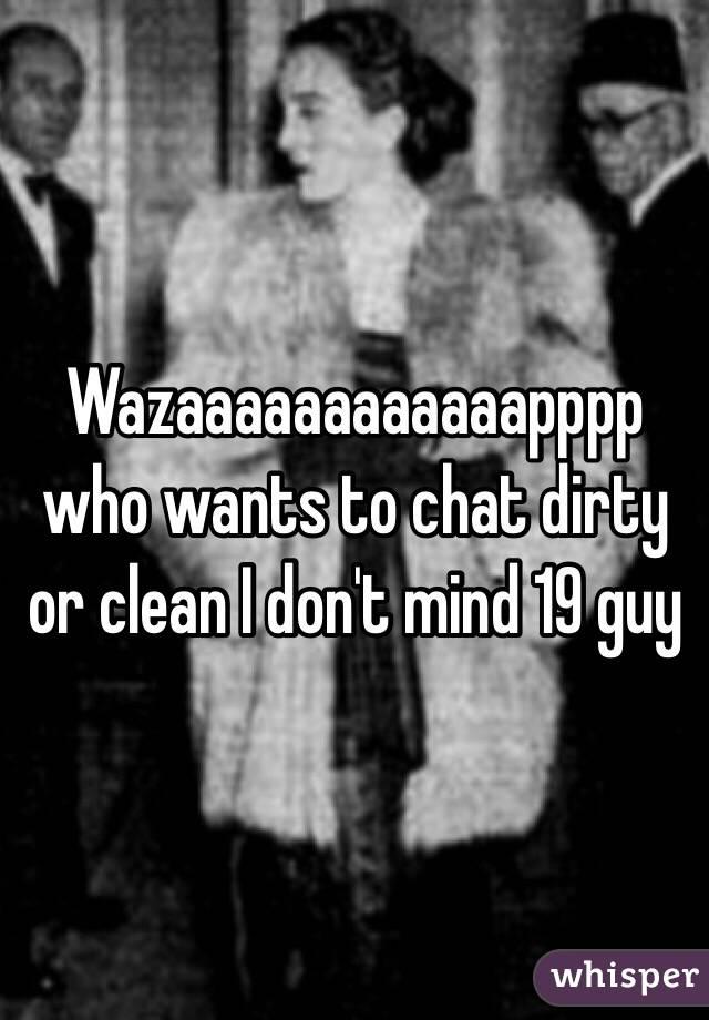 Wazaaaaaaaaaaaapppp who wants to chat dirty or clean I don't mind 19 guy