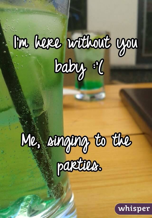 I'm here without you baby :'(   Me, singing to the parties.