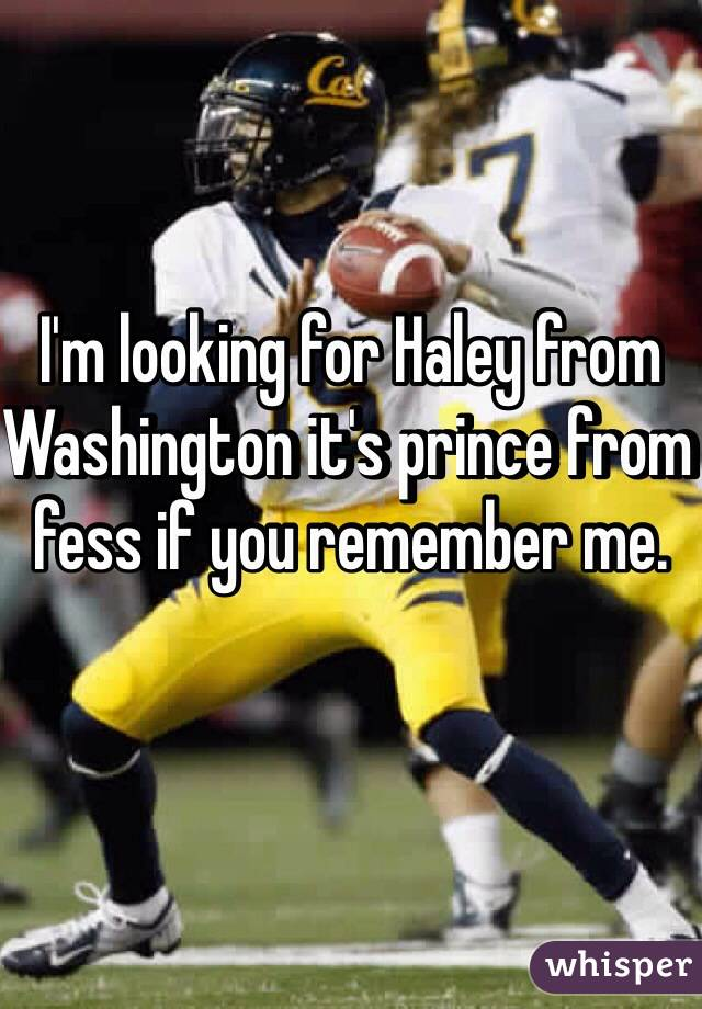 I'm looking for Haley from Washington it's prince from fess if you remember me.