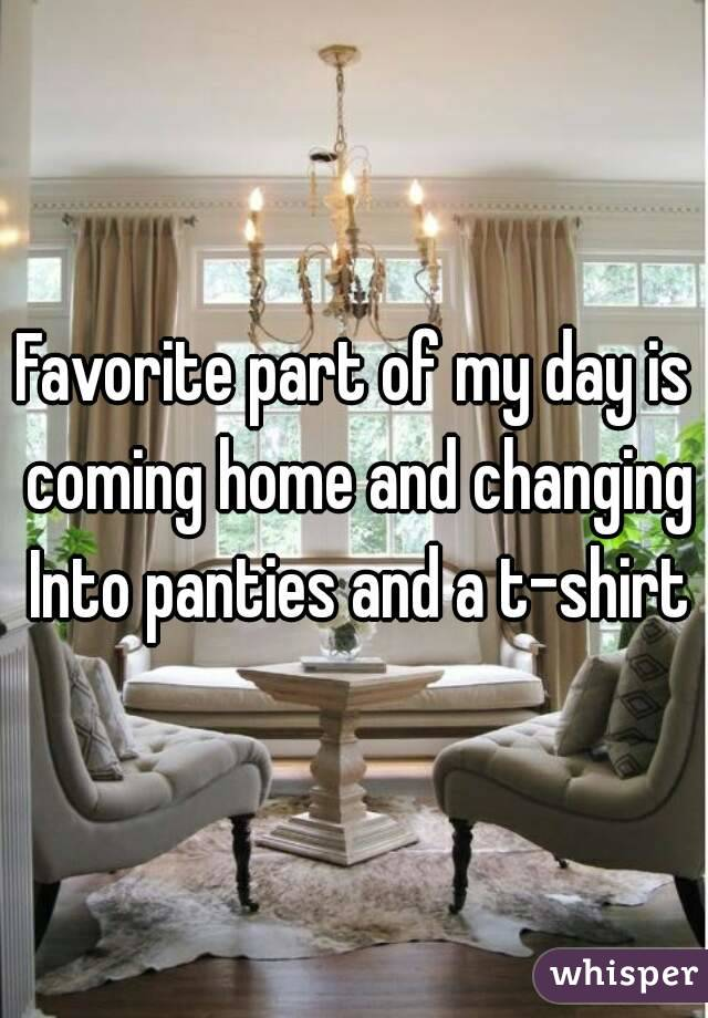 Favorite part of my day is coming home and changing Into panties and a t-shirt
