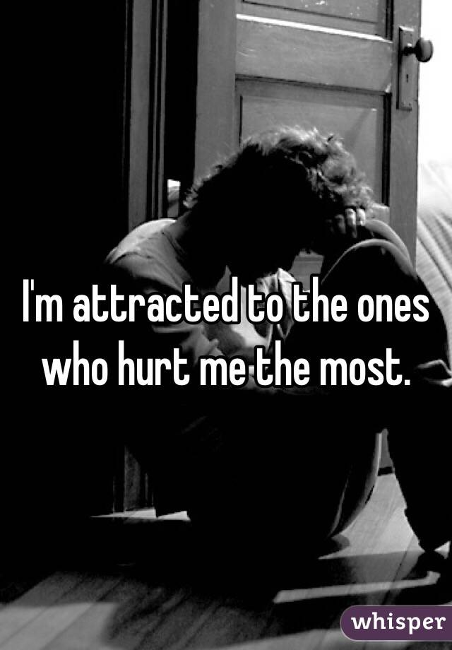 I'm attracted to the ones  who hurt me the most.