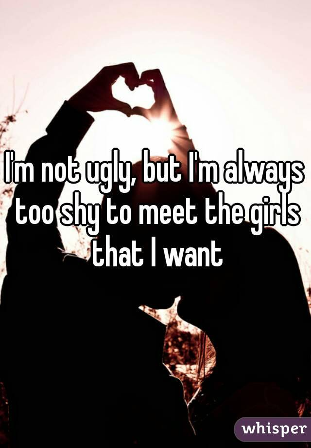 I'm not ugly, but I'm always too shy to meet the girls that I want