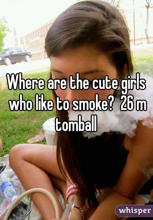 Where are the cute girls who like to smoke?  26 m tomball