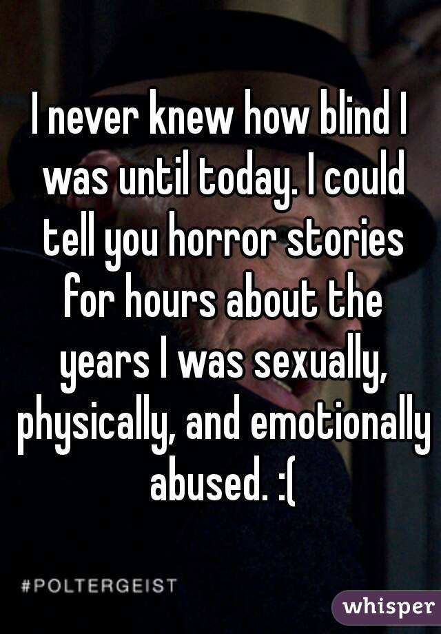 I never knew how blind I was until today. I could tell you horror stories for hours about the years I was sexually, physically, and emotionally abused. :(