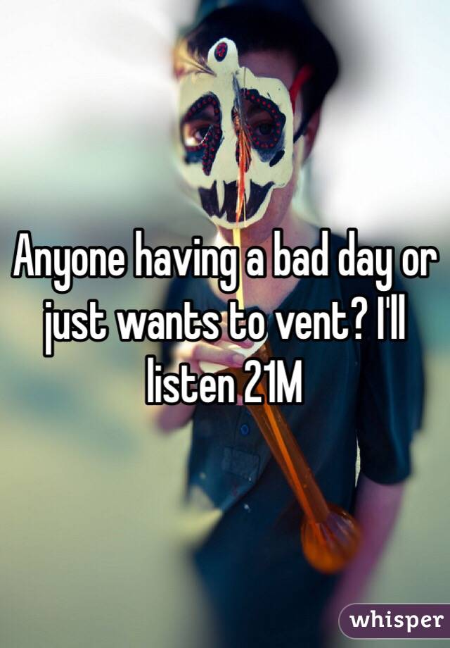 Anyone having a bad day or just wants to vent? I'll listen 21M