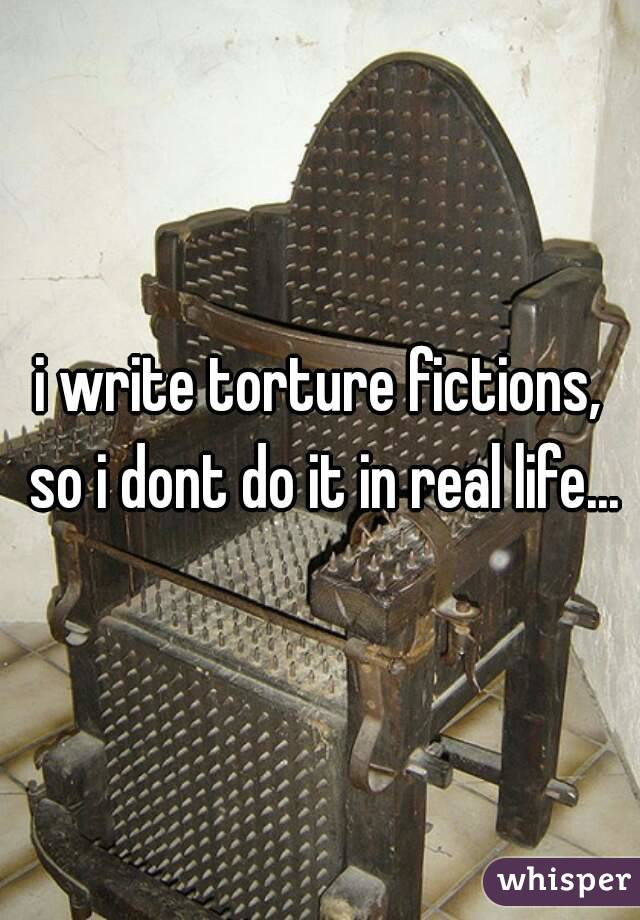 i write torture fictions, so i dont do it in real life...