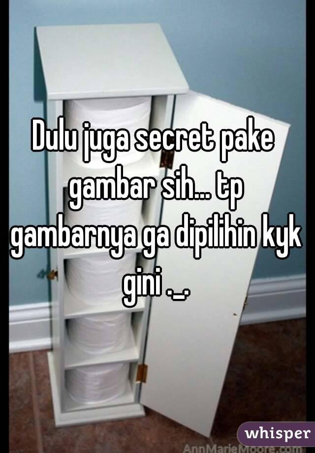 Dulu juga secret pake gambar sih... tp gambarnya ga dipilihin kyk gini ._.