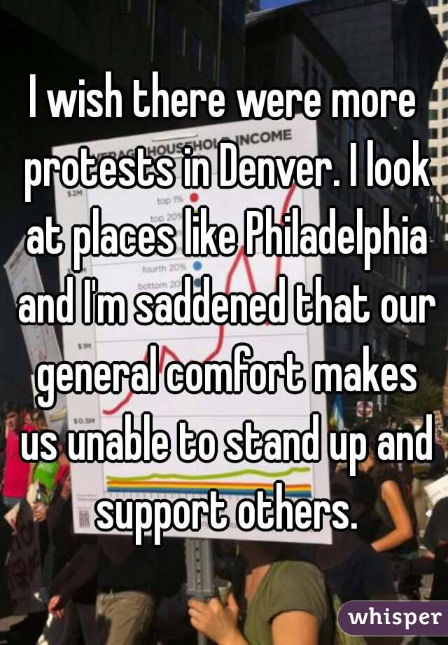 I wish there were more protests in Denver. I look at places like Philadelphia and I'm saddened that our general comfort makes us unable to stand up and support others.