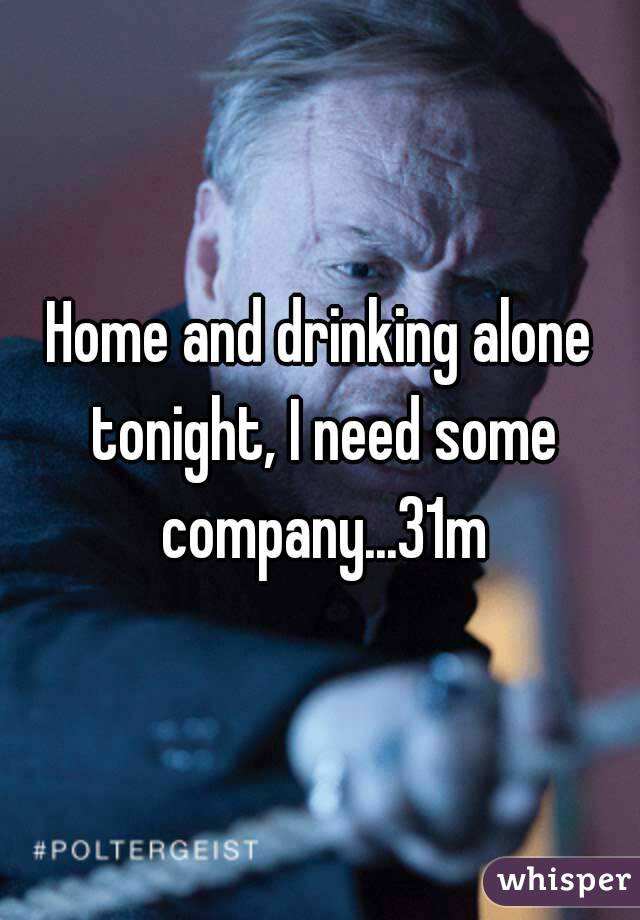Home and drinking alone tonight, I need some company...31m