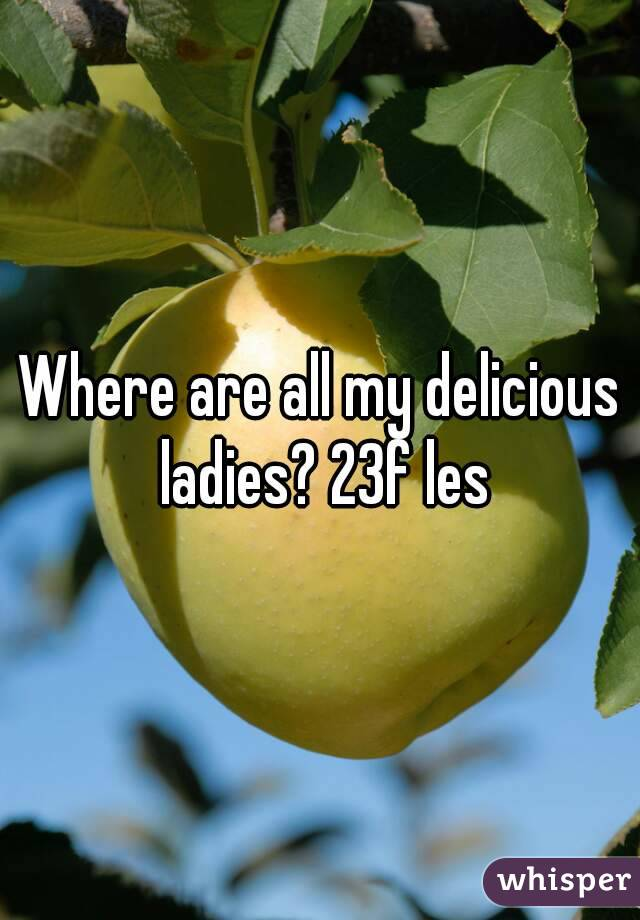 Where are all my delicious ladies? 23f les