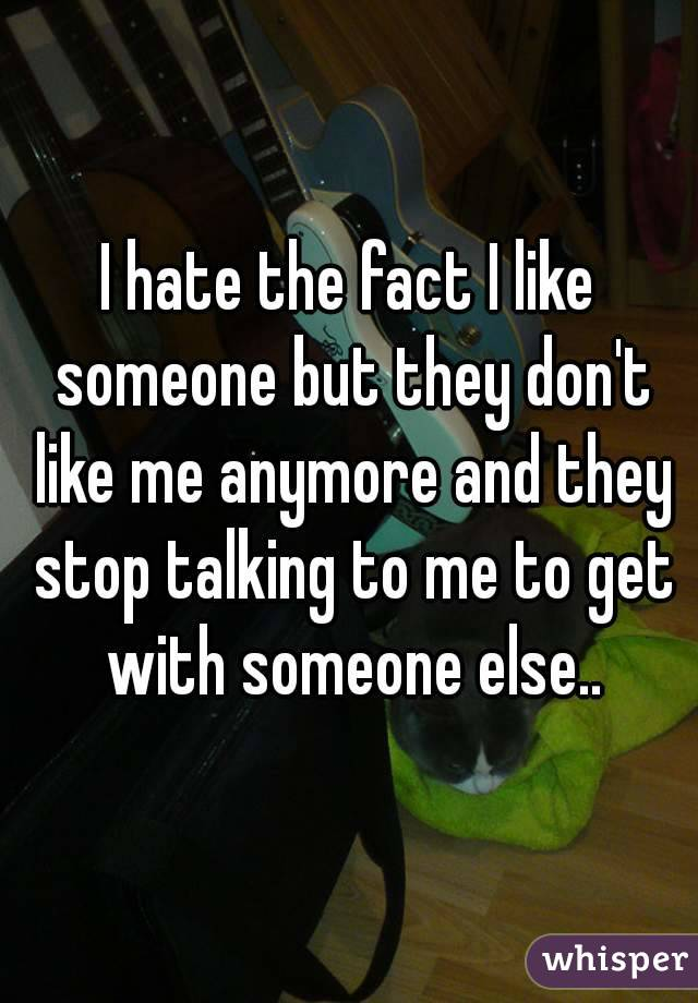 I hate the fact I like someone but they don't like me anymore and they stop talking to me to get with someone else..