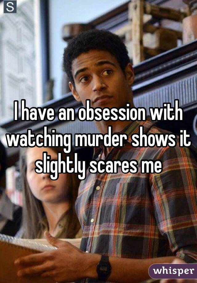 I have an obsession with watching murder shows it slightly scares me