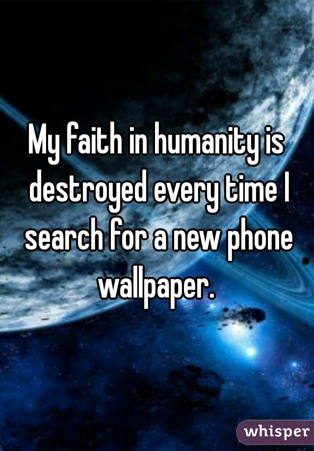 My faith in humanity is destroyed every time I search for a new phone wallpaper.
