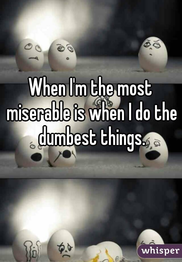 When I'm the most miserable is when I do the dumbest things.