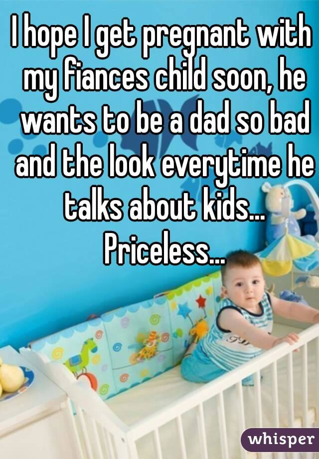 I hope I get pregnant with my fiances child soon, he wants to be a dad so bad and the look everytime he talks about kids... Priceless...
