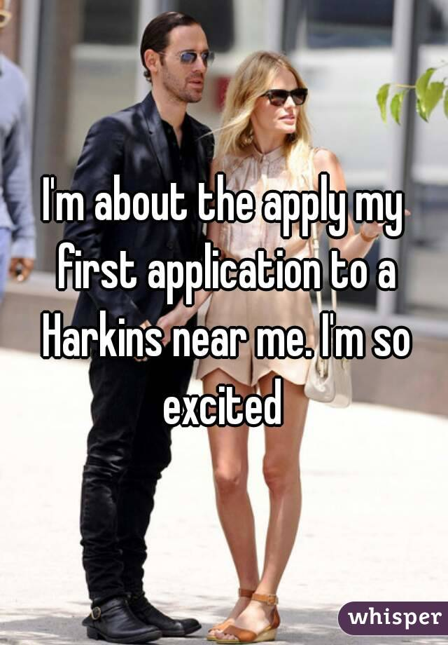 I'm about the apply my first application to a Harkins near me. I'm so excited