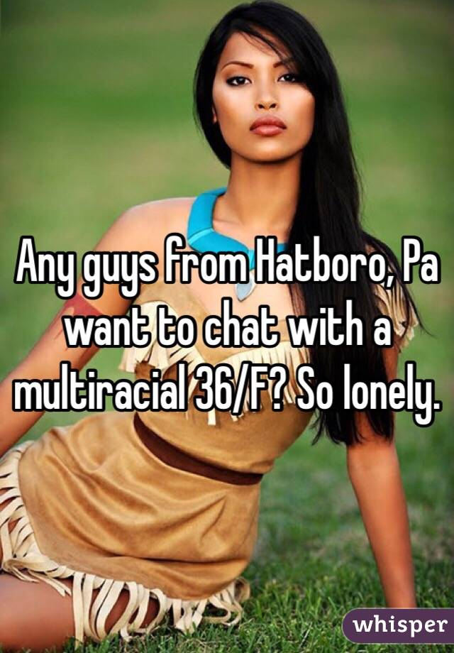 Any guys from Hatboro, Pa want to chat with a multiracial 36/F? So lonely.