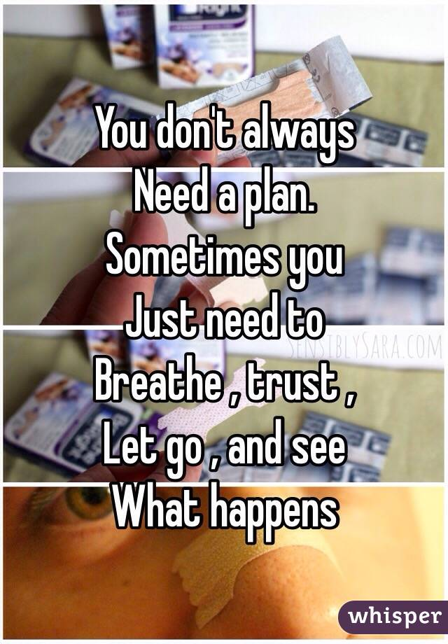 You don't always Need a plan. Sometimes you Just need to  Breathe , trust , Let go , and see  What happens
